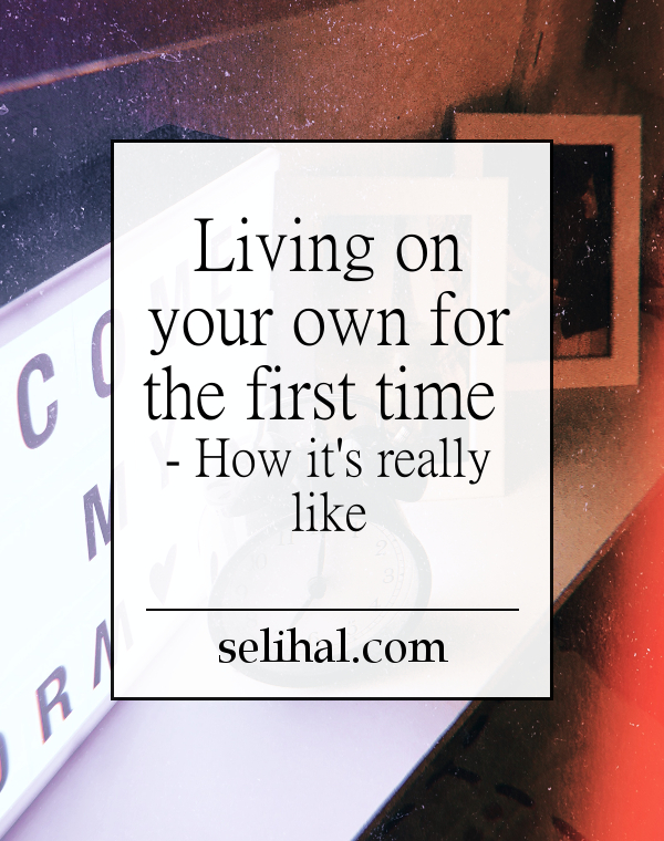 Living on your own for the first time - how it's really like - Post by N. Hilâl on Selihal.com