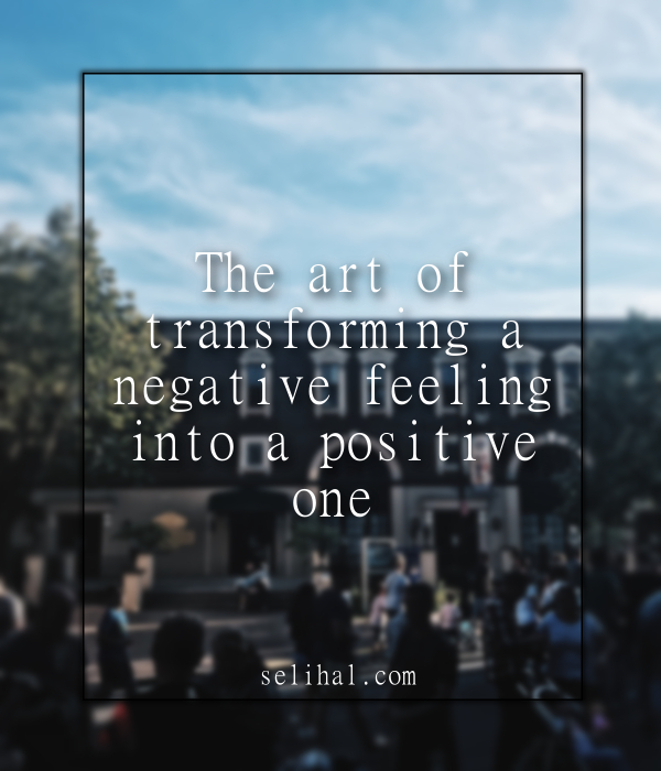 The art of transforming a negative feeling into a positive one - Post by N. Hilal Yildiz on Selihal.com